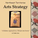 "Northwest Territories Arts Strategy ""A Holistic Approach to a vibrant Arts Sector"" - 2004"